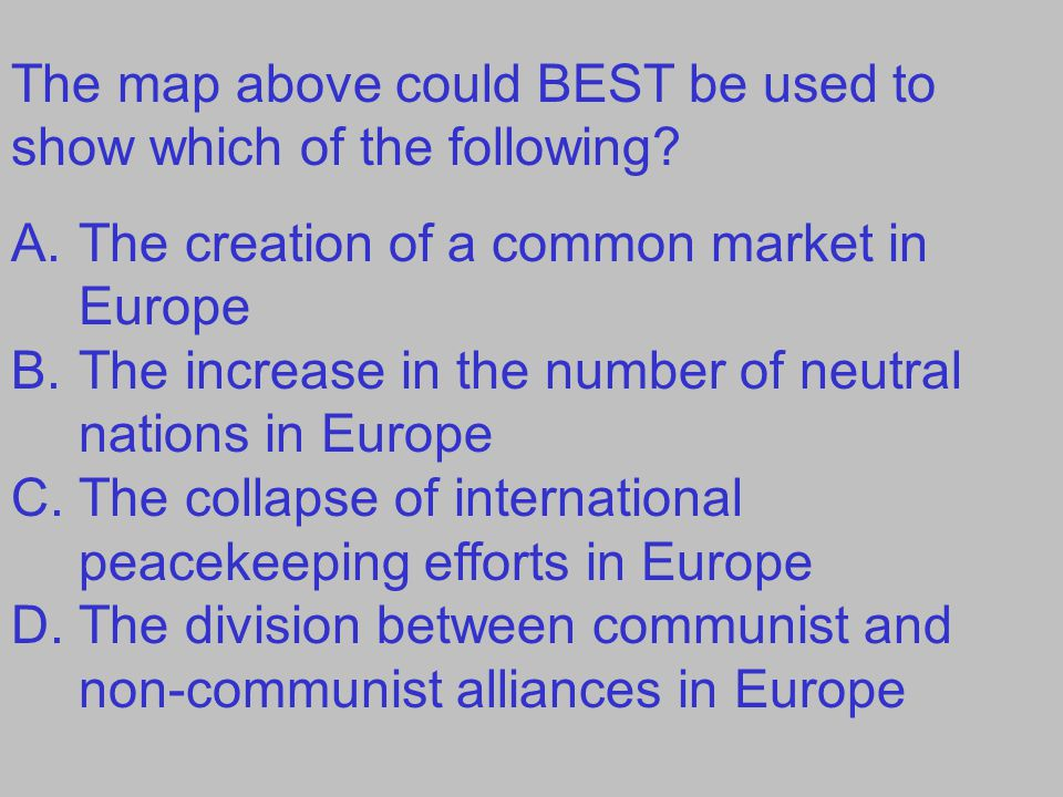 The map above could BEST be used to show which of the following? A.The creation of a common market in Europe B.The increase in the number of neutral n