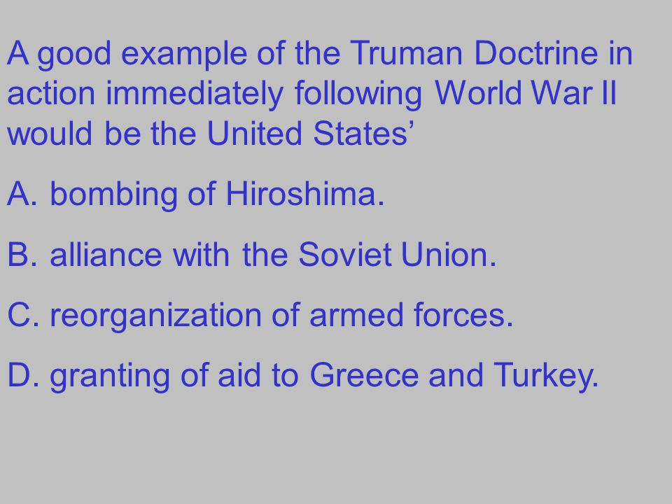 A good example of the Truman Doctrine in action immediately following World War II would be the United States' A.bombing of Hiroshima.
