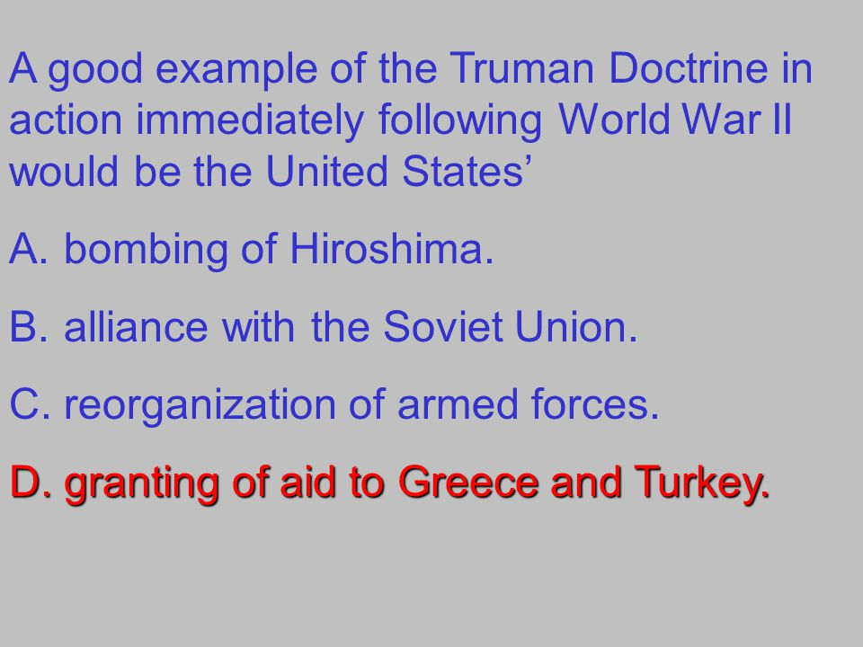 A good example of the Truman Doctrine in action immediately following World War II would be the United States' A.bombing of Hiroshima. B.alliance with