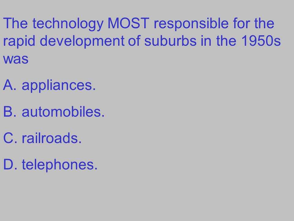 The technology MOST responsible for the rapid development of suburbs in the 1950s was A.appliances. B.automobiles. C.railroads. D.telephones.