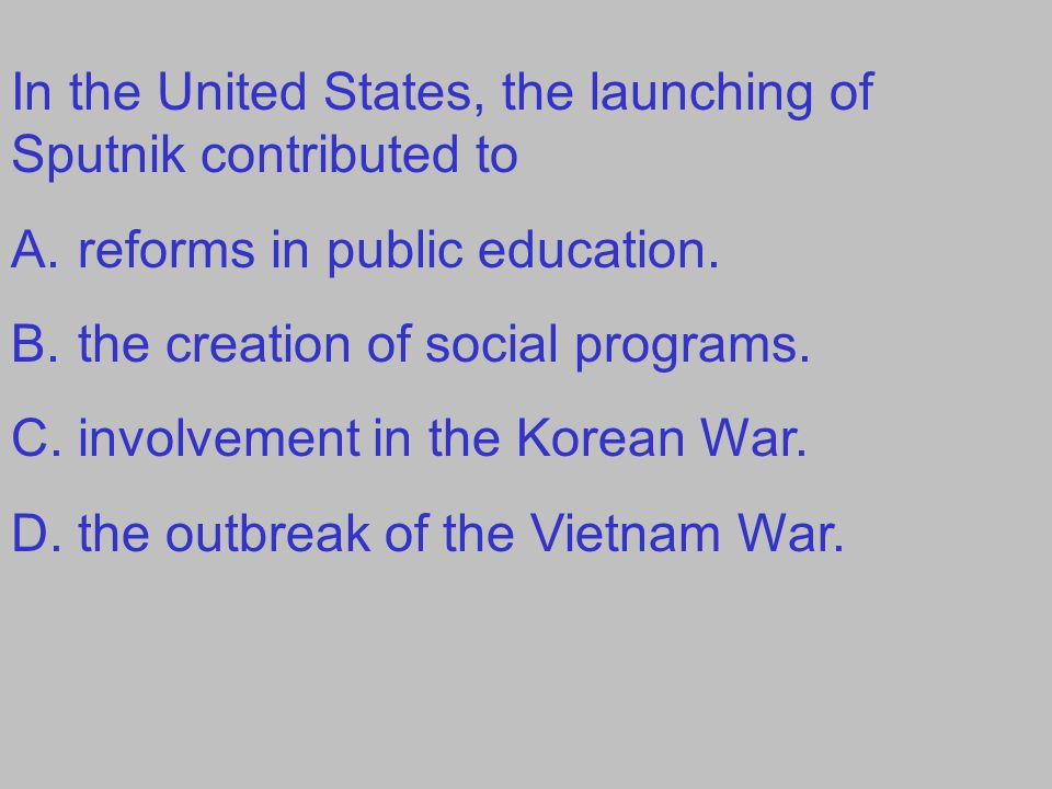 In the United States, the launching of Sputnik contributed to A.reforms in public education.