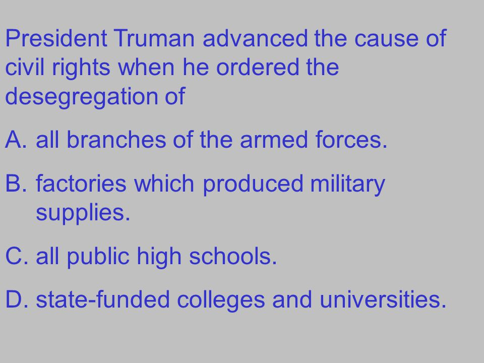 President Truman advanced the cause of civil rights when he ordered the desegregation of A.all branches of the armed forces. B.factories which produce