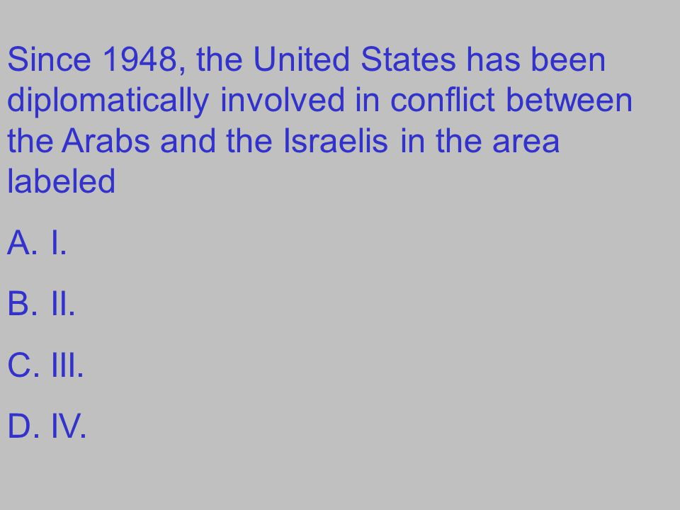 Since 1948, the United States has been diplomatically involved in conflict between the Arabs and the Israelis in the area labeled A.I. B.II. C.III. D.