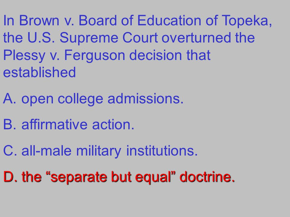 In Brown v. Board of Education of Topeka, the U.S. Supreme Court overturned the Plessy v. Ferguson decision that established A.open college admissions