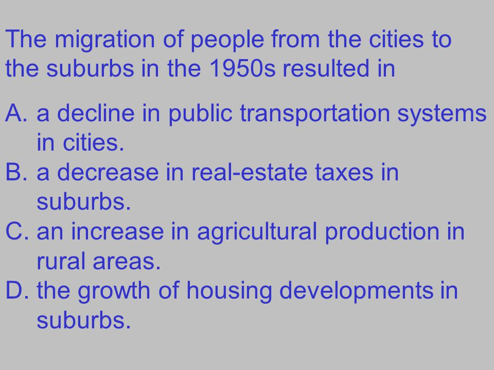 The migration of people from the cities to the suburbs in the 1950s resulted in A.a decline in public transportation systems in cities. B.a decrease i