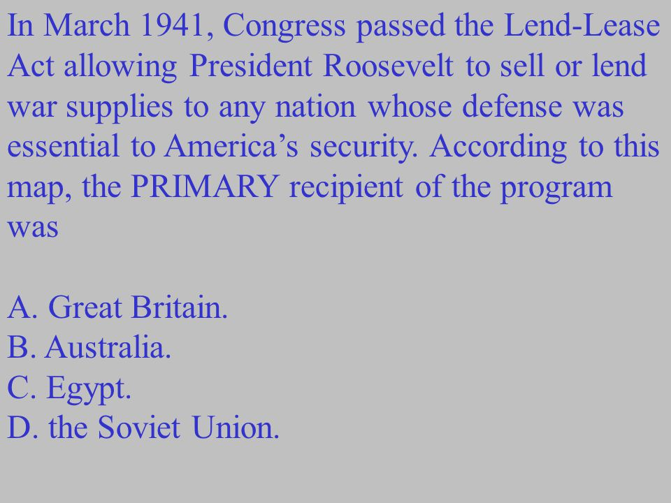 In March 1941, Congress passed the Lend-Lease Act allowing President Roosevelt to sell or lend war supplies to any nation whose defense was essential to America's security.