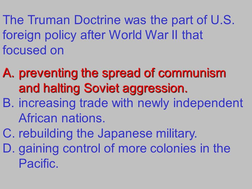 The Truman Doctrine was the part of U.S. foreign policy after World War II that focused on A.preventing the spread of communism and halting Soviet agg