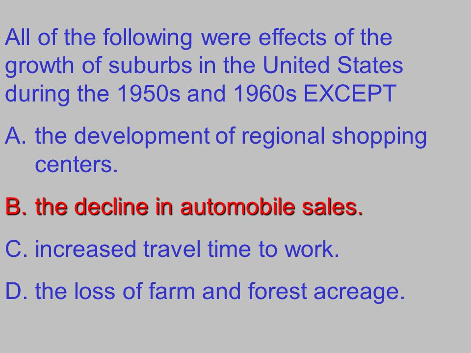 All of the following were effects of the growth of suburbs in the United States during the 1950s and 1960s EXCEPT A.the development of regional shopping centers.