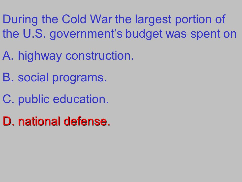 During the Cold War the largest portion of the U.S. government's budget was spent on A.highway construction. B.social programs. C.public education. D.