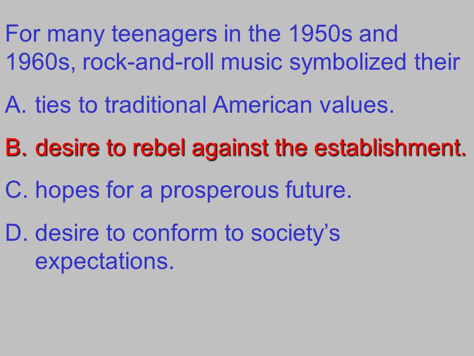 For many teenagers in the 1950s and 1960s, rock-and-roll music symbolized their A.ties to traditional American values.
