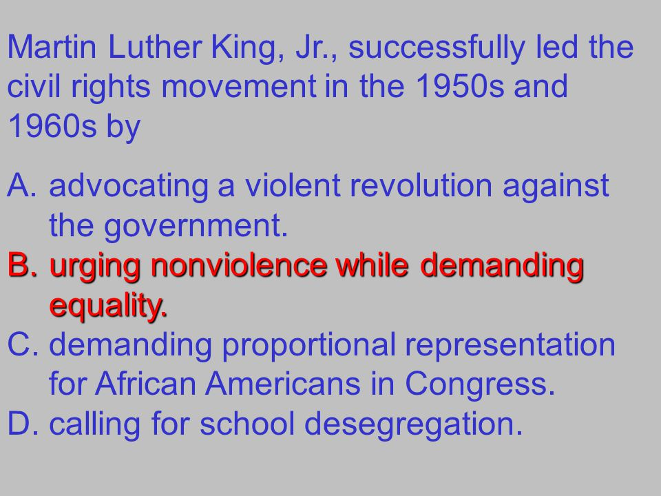 Martin Luther King, Jr., successfully led the civil rights movement in the 1950s and 1960s by A.advocating a violent revolution against the government