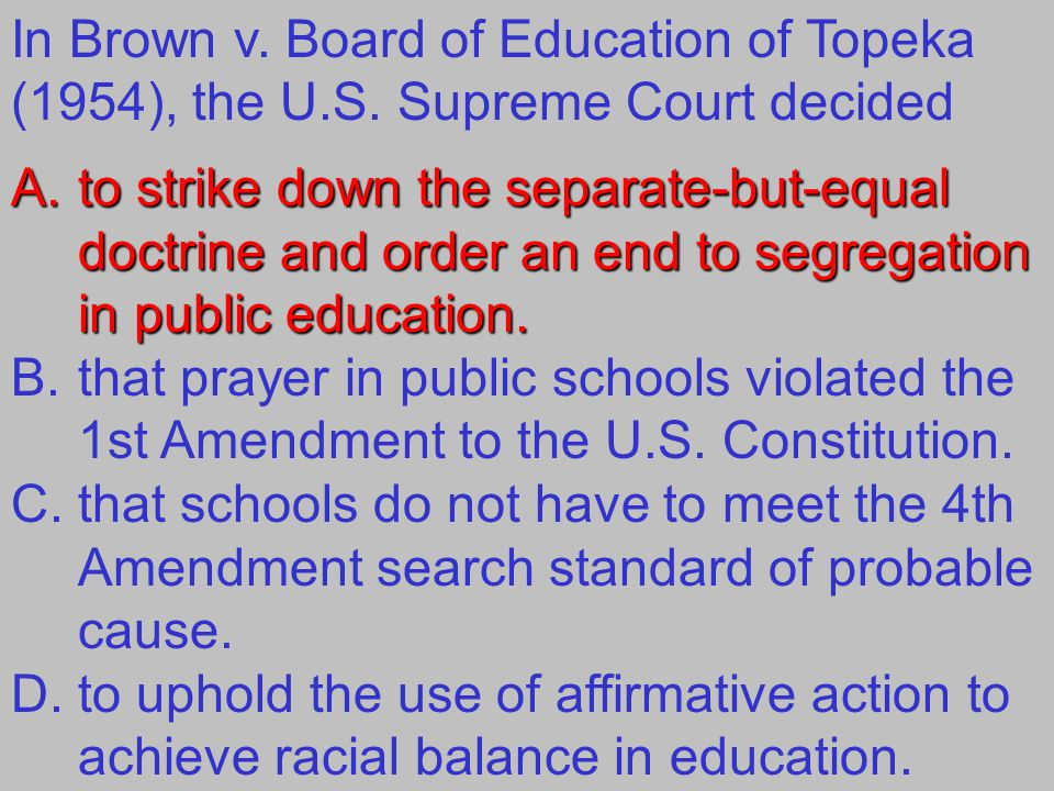 In Brown v. Board of Education of Topeka (1954), the U.S. Supreme Court decided A.to strike down the separate-but-equal doctrine and order an end to s