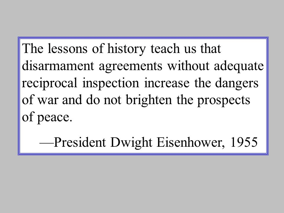 The lessons of history teach us that disarmament agreements without adequate reciprocal inspection increase the dangers of war and do not brighten the prospects of peace.
