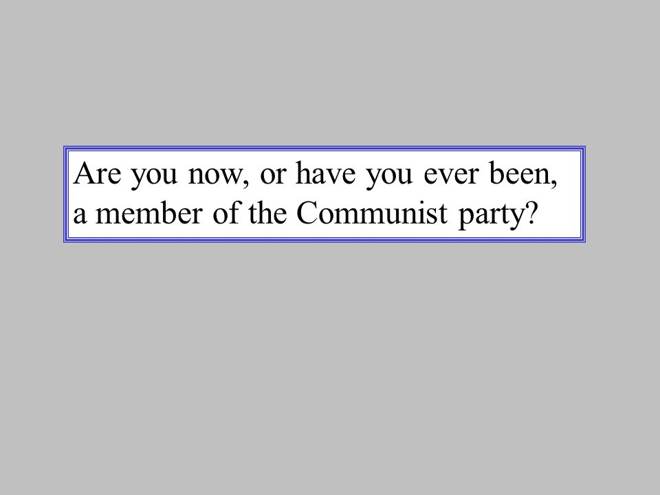 Are you now, or have you ever been, a member of the Communist party?