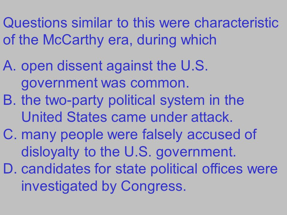 Questions similar to this were characteristic of the McCarthy era, during which A.open dissent against the U.S. government was common. B.the two-party