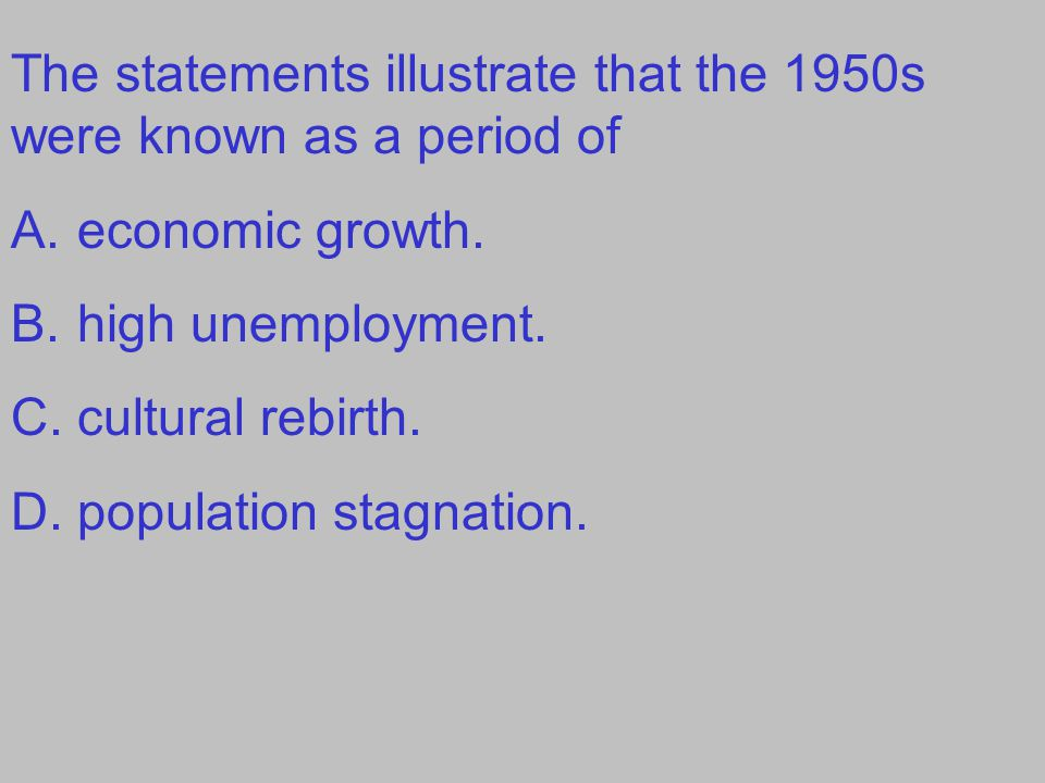The statements illustrate that the 1950s were known as a period of A.economic growth.