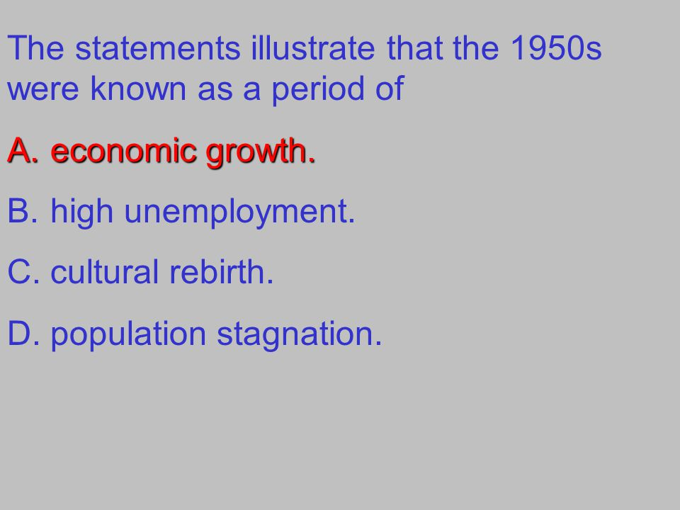 The statements illustrate that the 1950s were known as a period of A.economic growth. B.high unemployment. C.cultural rebirth. D.population stagnation