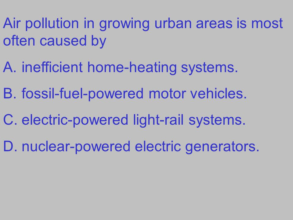 Air pollution in growing urban areas is most often caused by A.inefficient home-heating systems. B.fossil-fuel-powered motor vehicles. C.electric-powe