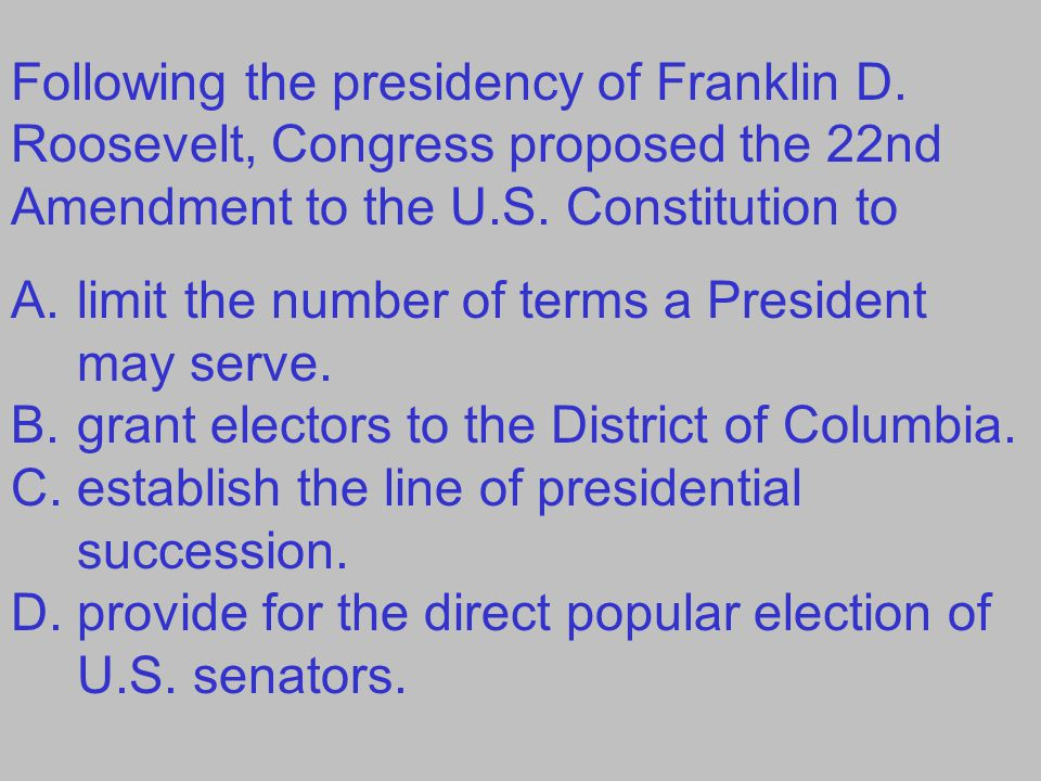 Following the presidency of Franklin D.Roosevelt, Congress proposed the 22nd Amendment to the U.S.
