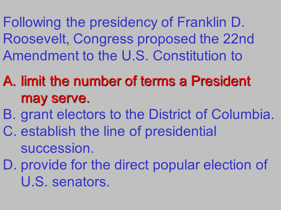Following the presidency of Franklin D. Roosevelt, Congress proposed the 22nd Amendment to the U.S. Constitution to A.limit the number of terms a Pres