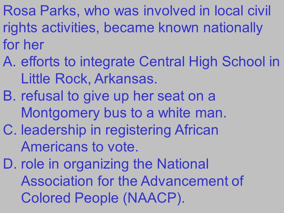 Rosa Parks, who was involved in local civil rights activities, became known nationally for her A.efforts to integrate Central High School in Little Rock, Arkansas.