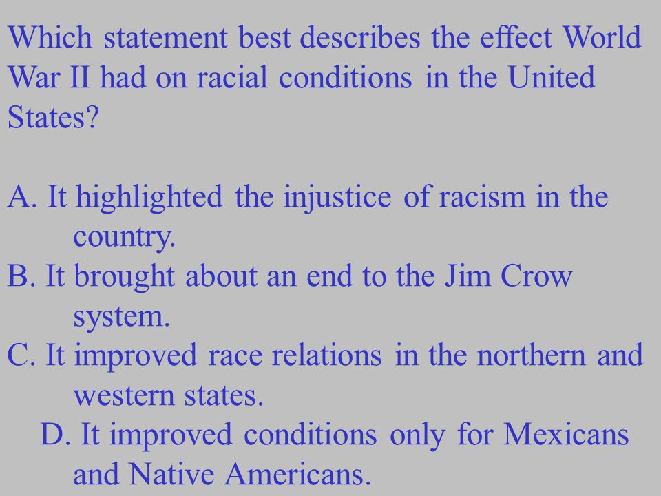 Which statement best describes the effect World War II had on racial conditions in the United States.