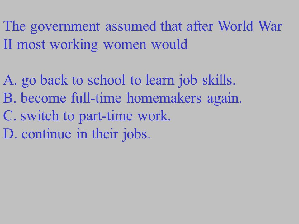 The government assumed that after World War II most working women would A. go back to school to learn job skills. B. become full-time homemakers again