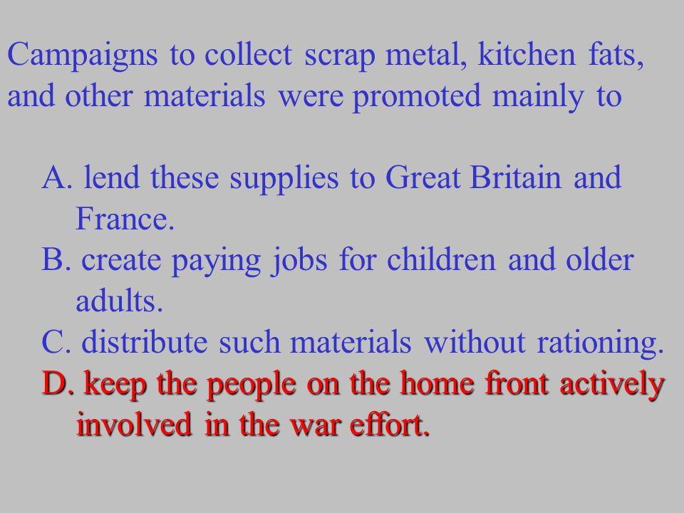 Campaigns to collect scrap metal, kitchen fats, and other materials were promoted mainly to A. lend these supplies to Great Britain and France. B. cre