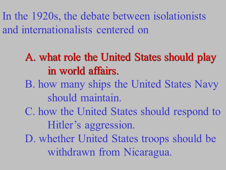 In the 1920s, the debate between isolationists and internationalists centered on A. what role the United States should play in world affairs. B. how m