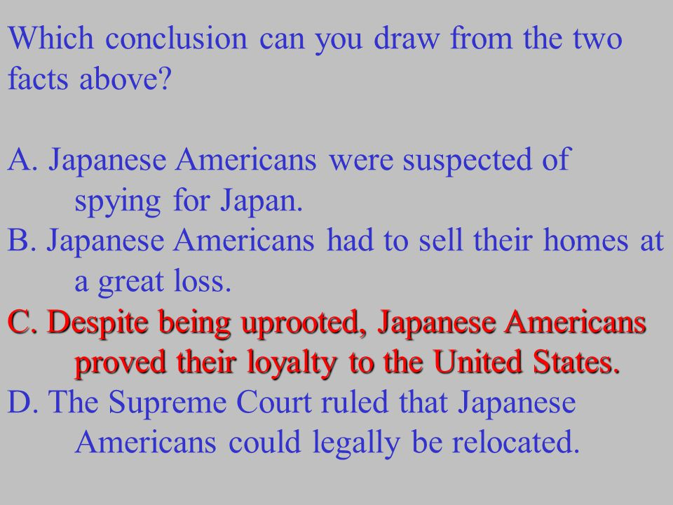 Which conclusion can you draw from the two facts above? A. Japanese Americans were suspected of spying for Japan. B. Japanese Americans had to sell th