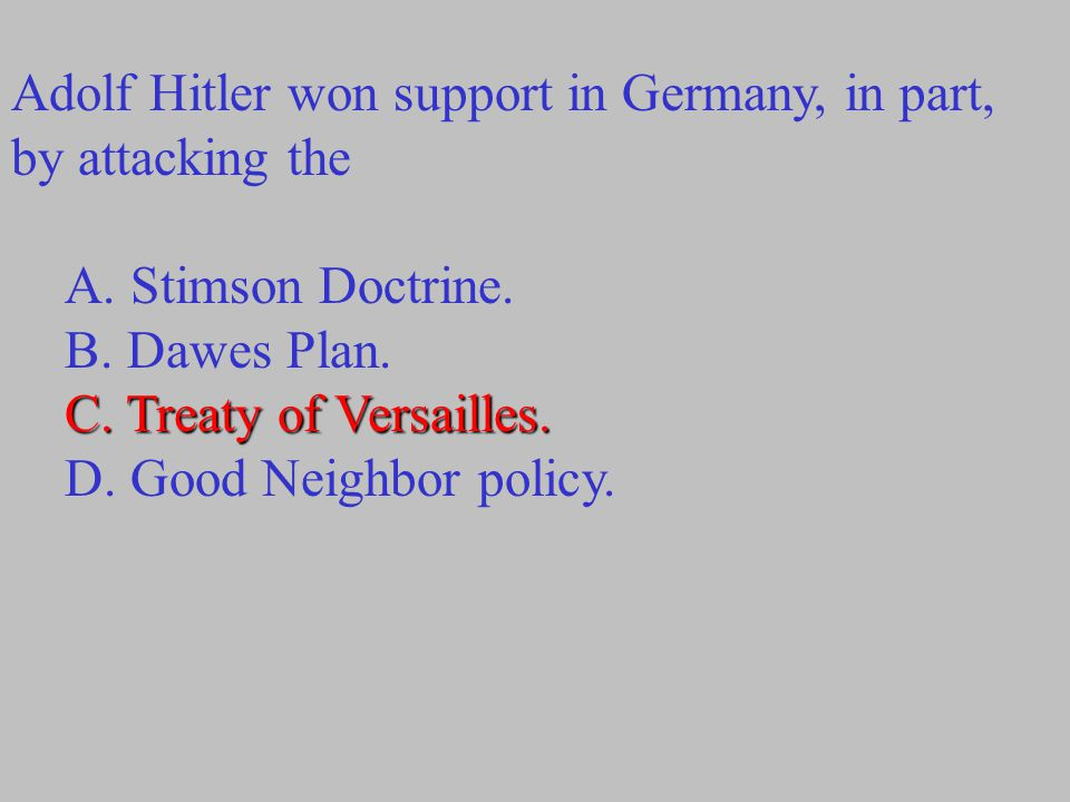 Adolf Hitler won support in Germany, in part, by attacking the A. Stimson Doctrine. B. Dawes Plan. C. Treaty of Versailles. D. Good Neighbor policy.