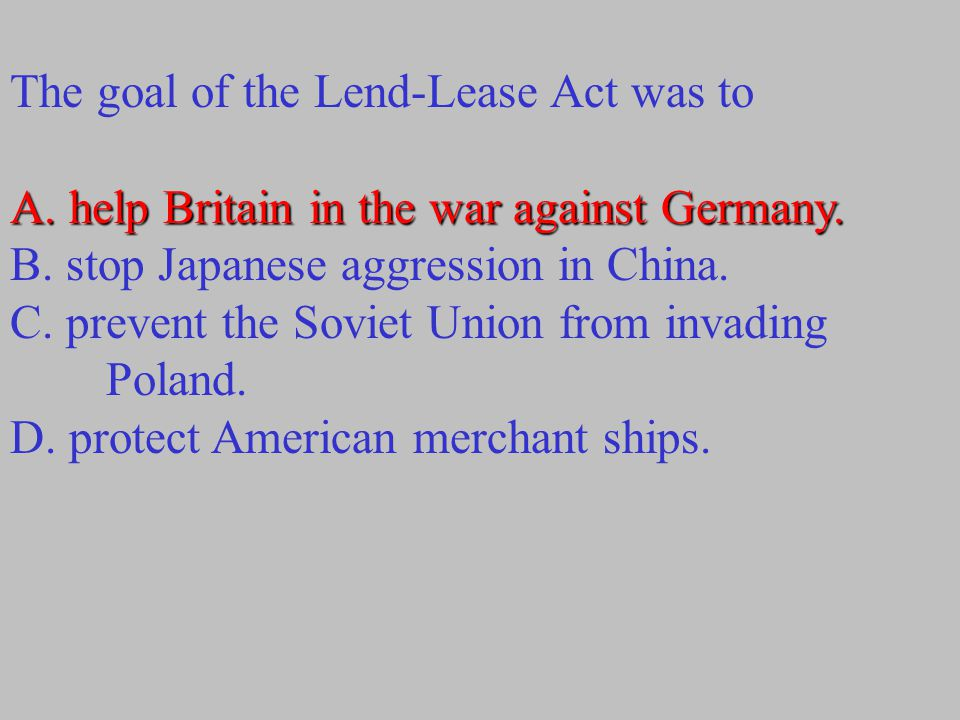 The goal of the Lend-Lease Act was to A. help Britain in the war against Germany. A. help Britain in the war against Germany. B. stop Japanese aggress