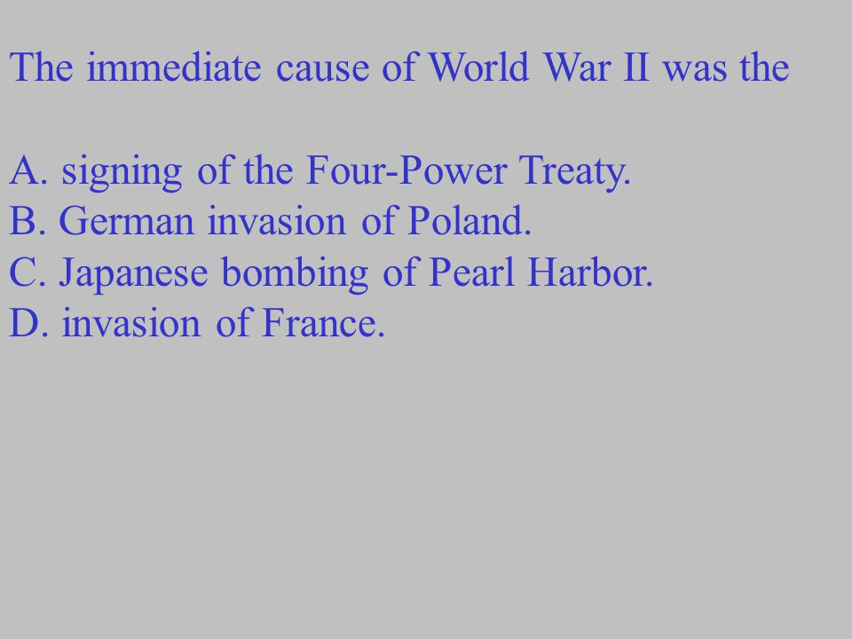 The immediate cause of World War II was the A.signing of the Four-Power Treaty.
