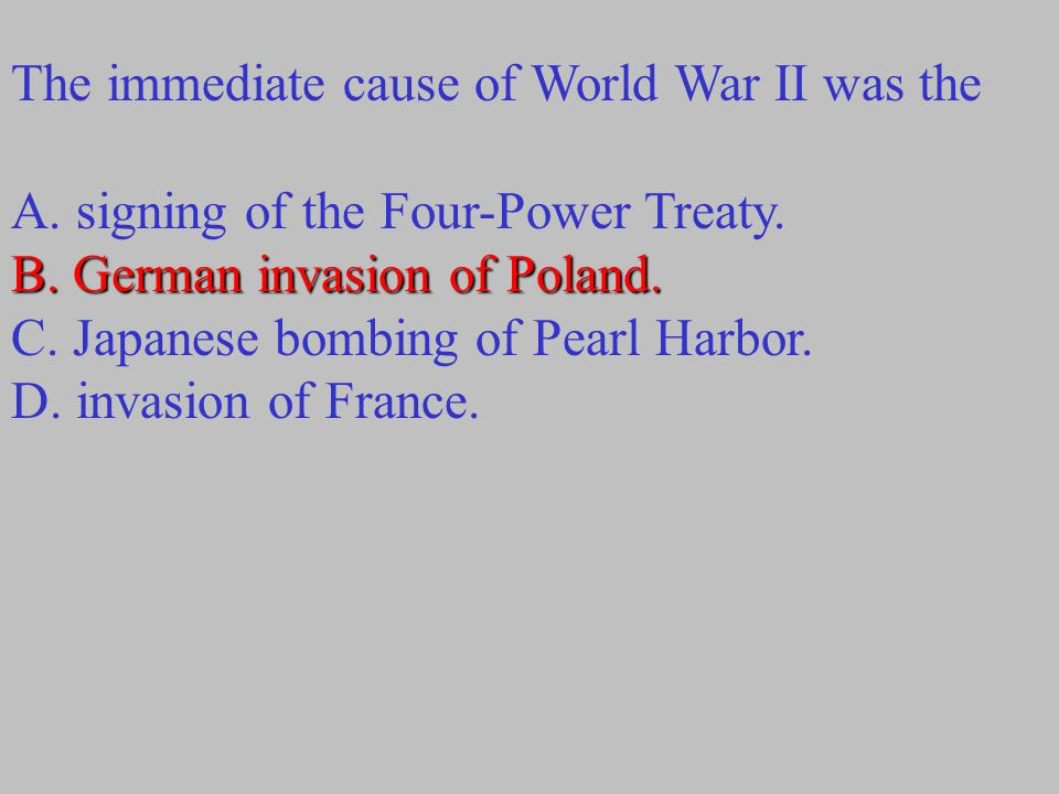 The immediate cause of World War II was the B.German invasion of Poland.