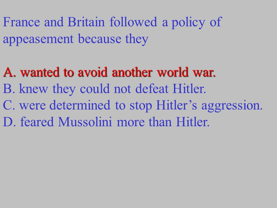 France and Britain followed a policy of appeasement because they A.