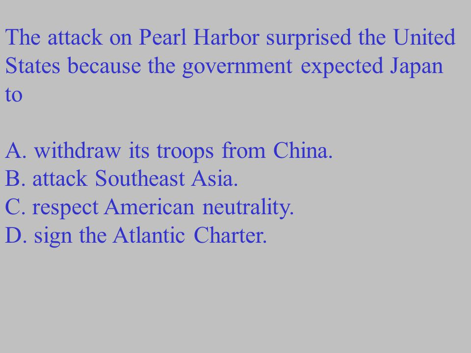 The attack on Pearl Harbor surprised the United States because the government expected Japan to A. withdraw its troops from China. B. attack Southeast