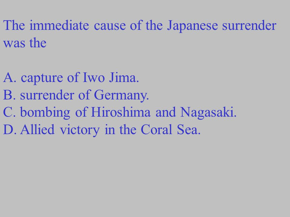 The immediate cause of the Japanese surrender was the A.
