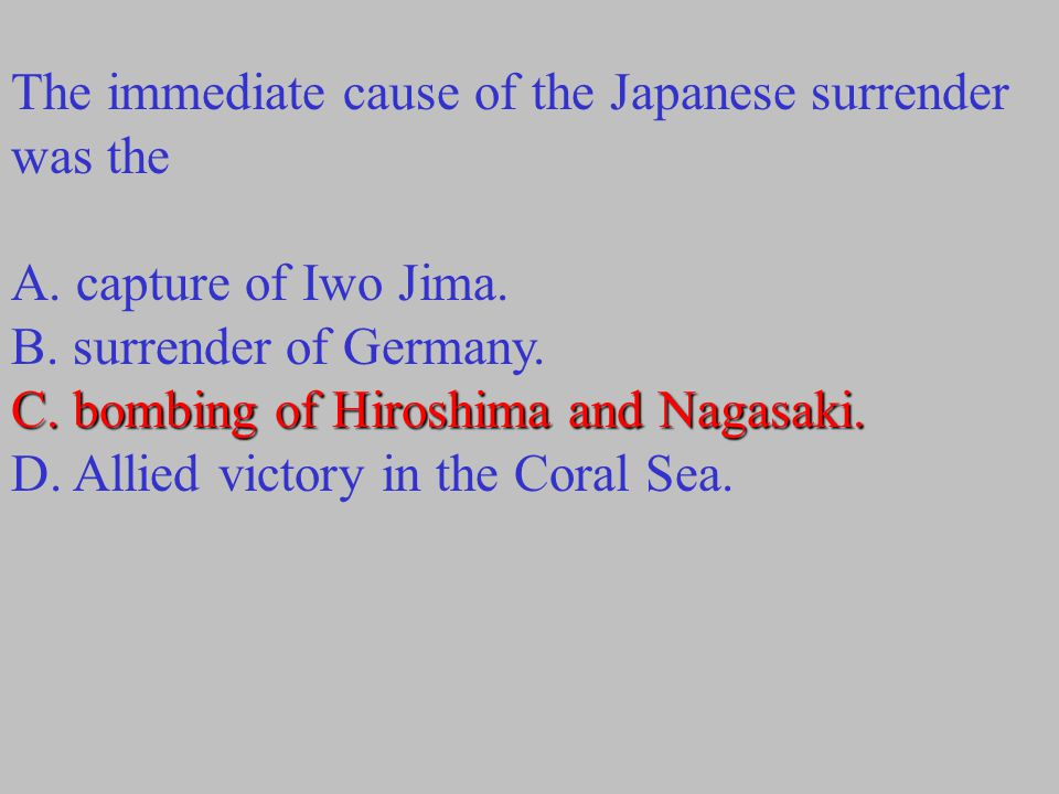 The immediate cause of the Japanese surrender was the C. bombing of Hiroshima and Nagasaki. A. capture of Iwo Jima. B. surrender of Germany. C. bombin