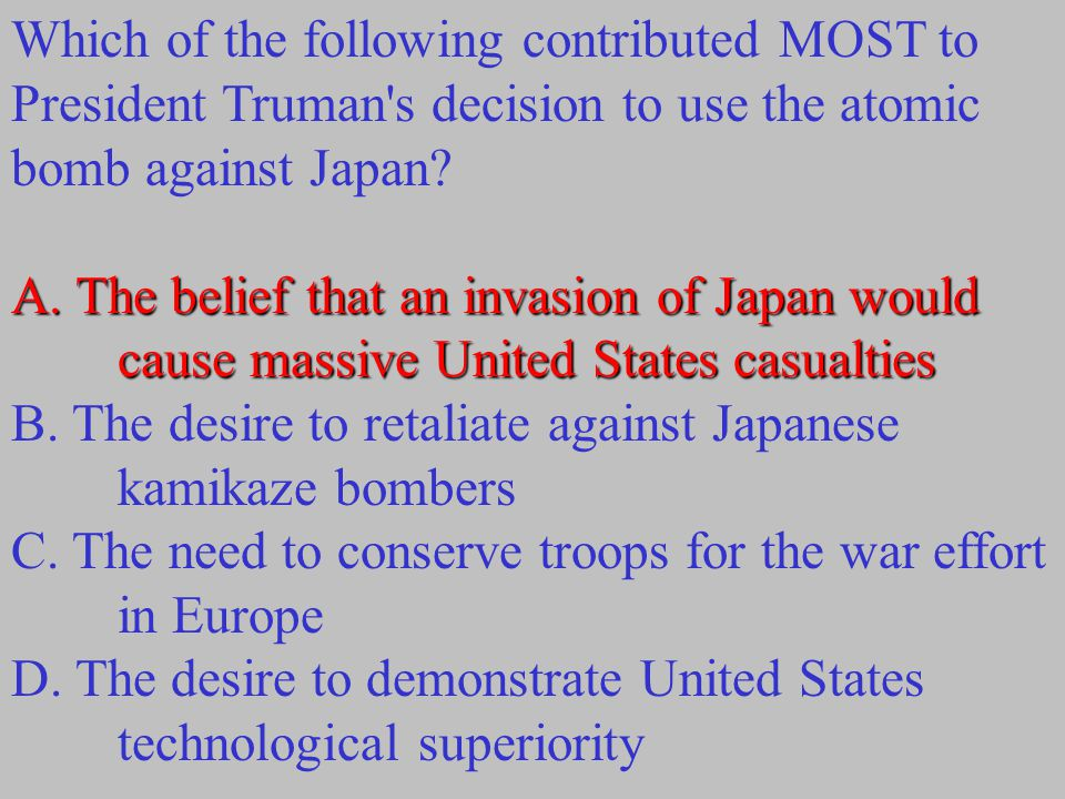 Which of the following contributed MOST to President Truman's decision to use the atomic bomb against Japan? A. The belief that an invasion of Japan w
