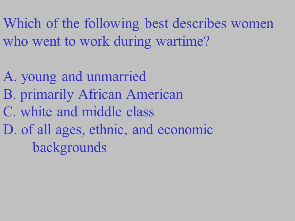 Which of the following best describes women who went to work during wartime? A. young and unmarried B. primarily African American C. white and middle