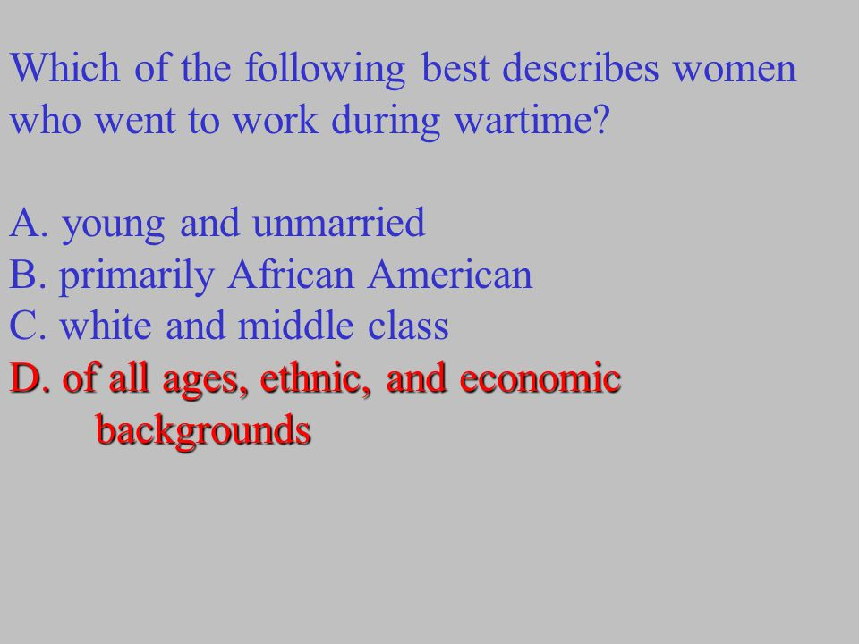 Which of the following best describes women who went to work during wartime? D. of all ages, ethnic, and economic backgrounds A. young and unmarried B