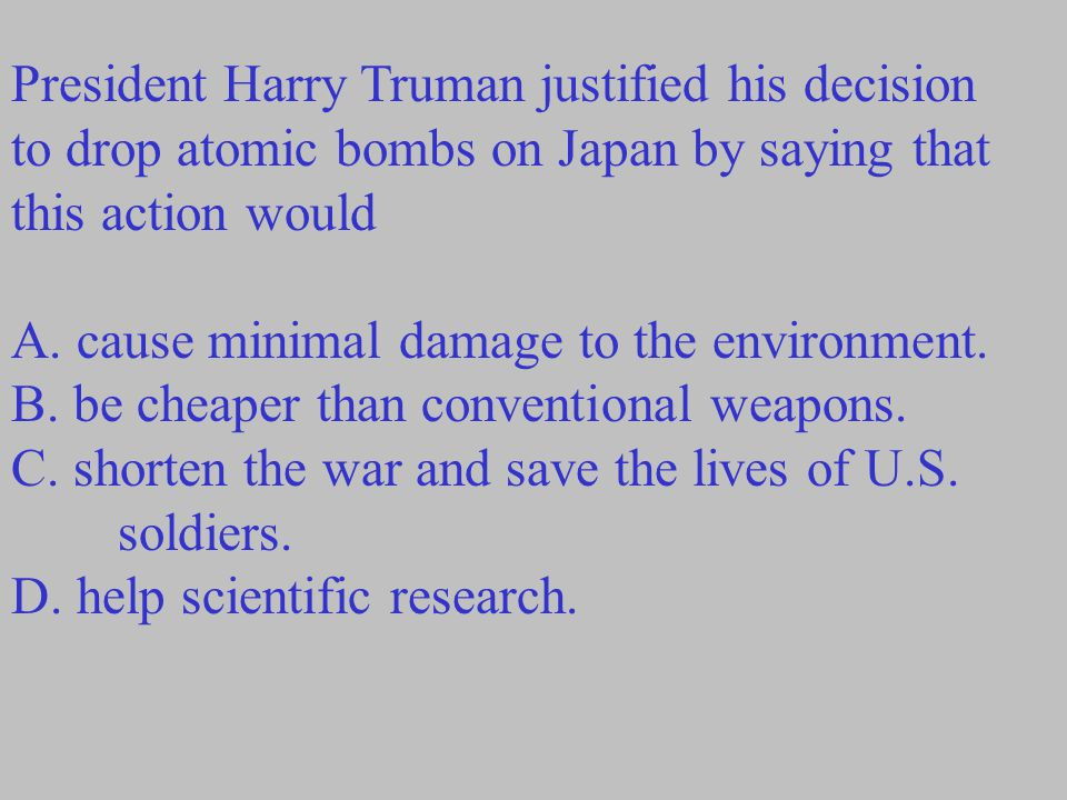 President Harry Truman justified his decision to drop atomic bombs on Japan by saying that this action would A. cause minimal damage to the environmen