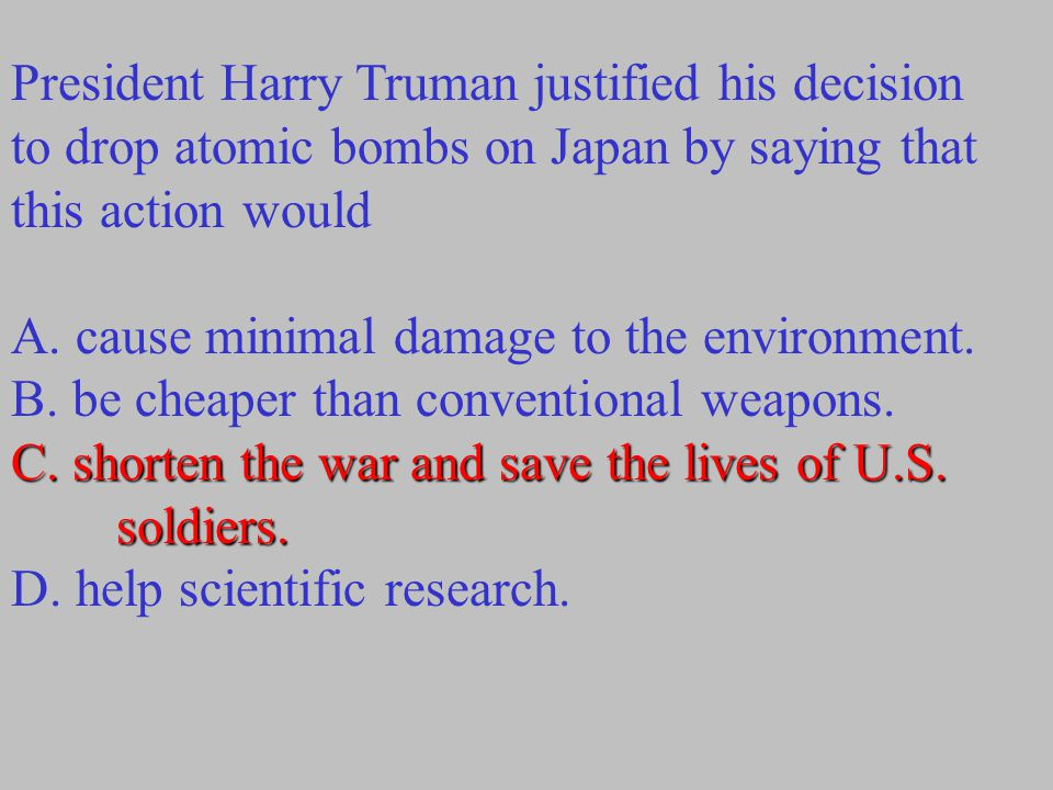 President Harry Truman justified his decision to drop atomic bombs on Japan by saying that this action would A.