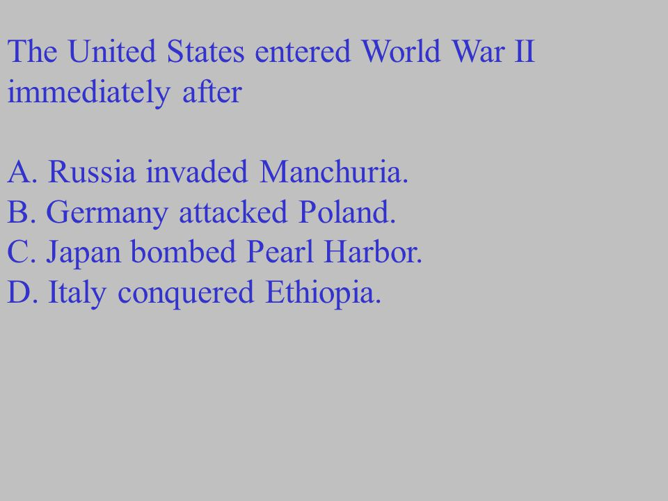 The United States entered World War II immediately after A.