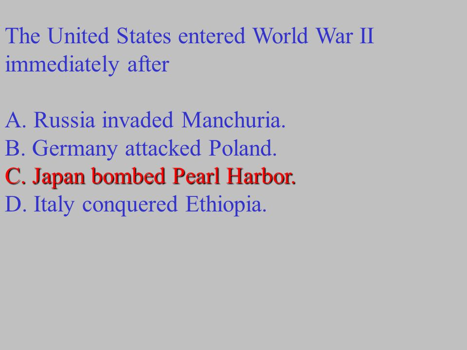 The United States entered World War II immediately after A. Russia invaded Manchuria. B. Germany attacked Poland. C. Japan bombed Pearl Harbor. D. Ita