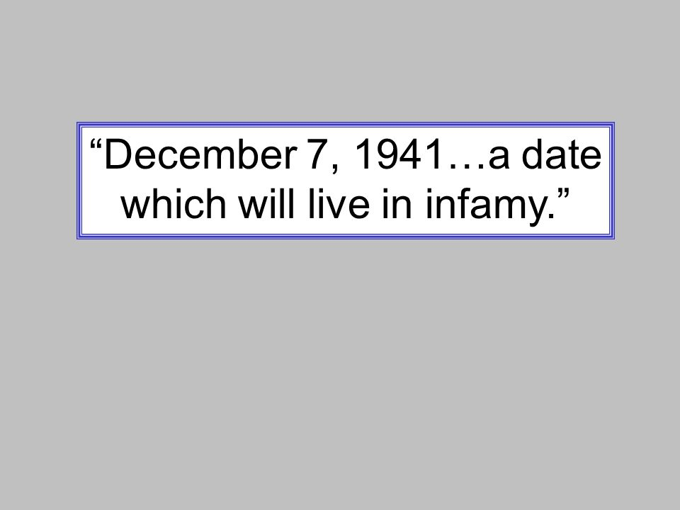 """December 7, 1941…a date which will live in infamy."""