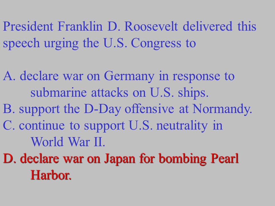 President Franklin D. Roosevelt delivered this speech urging the U.S. Congress to A. declare war on Germany in response to submarine attacks on U.S. s
