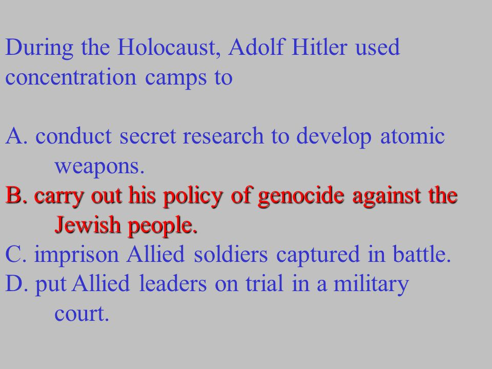 During the Holocaust, Adolf Hitler used concentration camps to A. conduct secret research to develop atomic weapons. B. carry out his policy of genoci