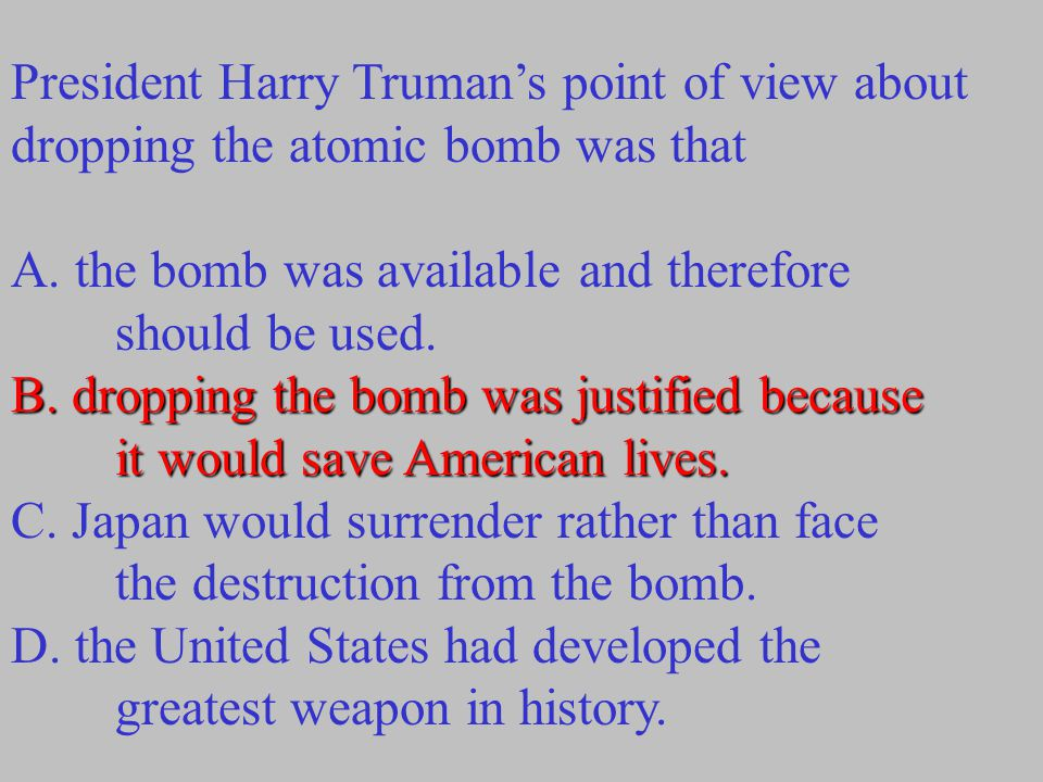 President Harry Truman's point of view about dropping the atomic bomb was that A. the bomb was available and therefore should be used. B. dropping the