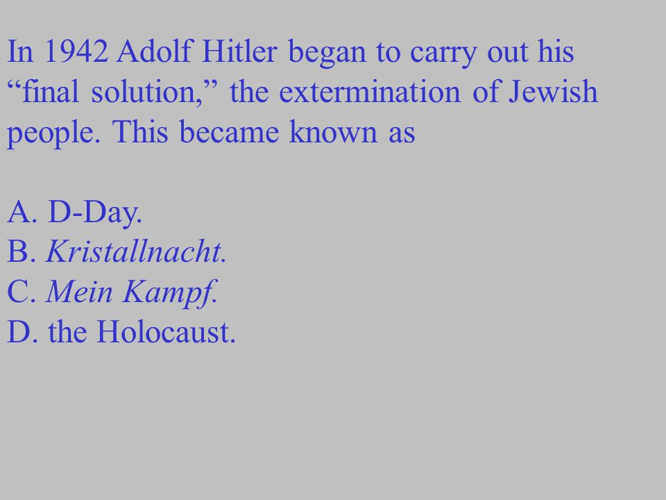 "In 1942 Adolf Hitler began to carry out his ""final solution,"" the extermination of Jewish people. This became known as A. D-Day. B. Kristallnacht. C."